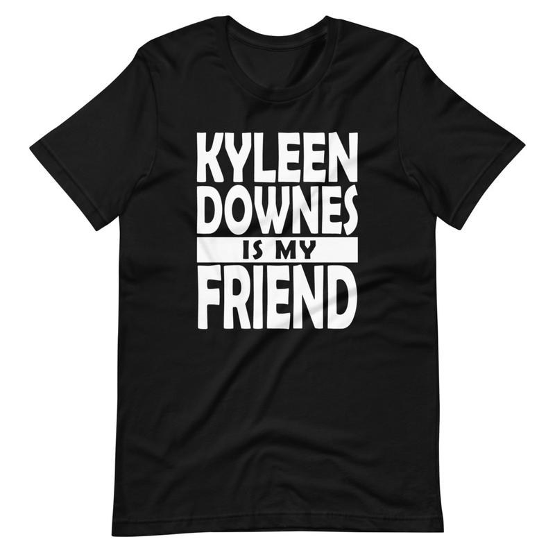 Kyleen Downes is my friend - Unisex Tshirt