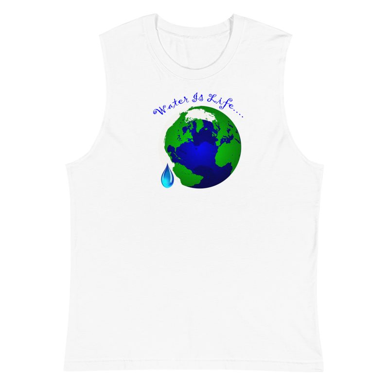 Water Is Life.... - Muscle Shirt