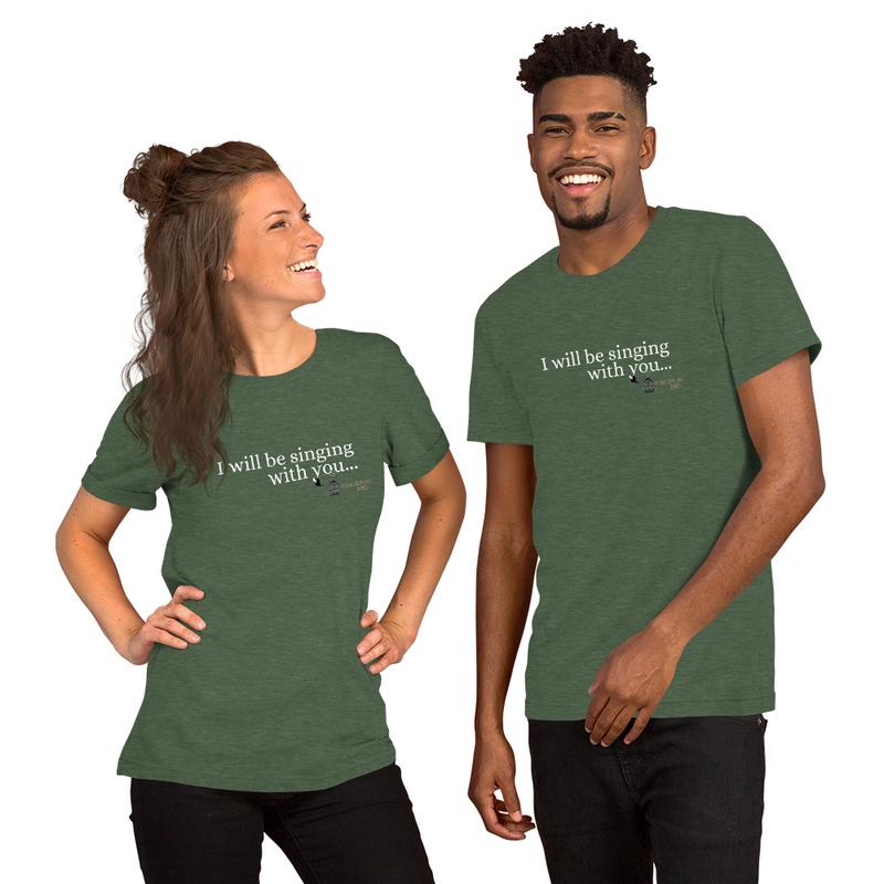 """""""I WILL BE SINGING"""" Short-Sleeve Unisex T-Shirt"""