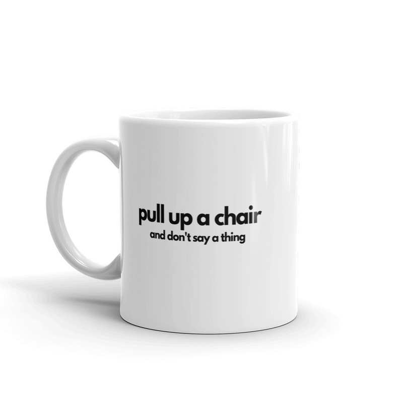 Mug: pull up a chair and don't say a thing