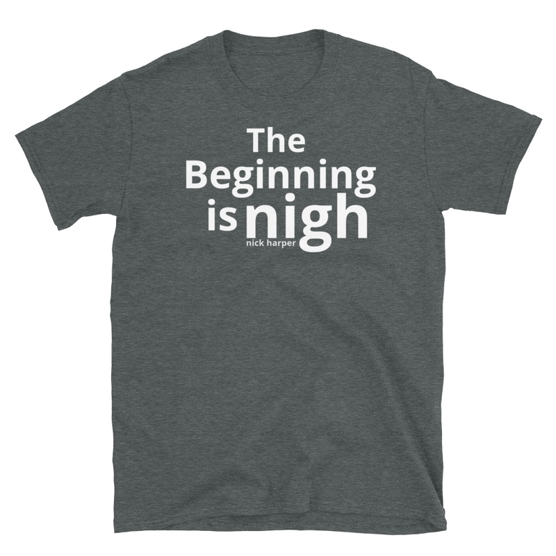 The Beginning Is Nigh Unisex T-Shirt